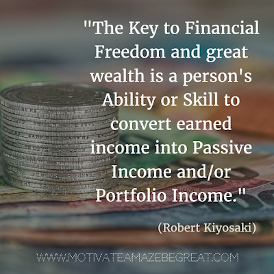 """The key to financial freedom and great wealth is a person's ability or skill to convert earned income into passive income and/or portfolio income."" - Robert Kiyosaki"