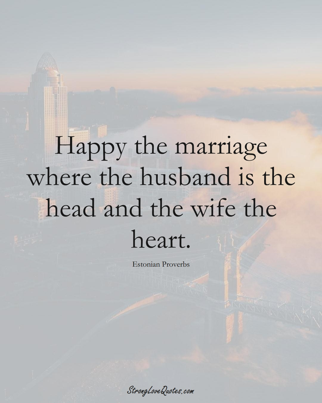 Happy the marriage where the husband is the head and the wife the heart. (Estonian Sayings);  #EuropeanSayings