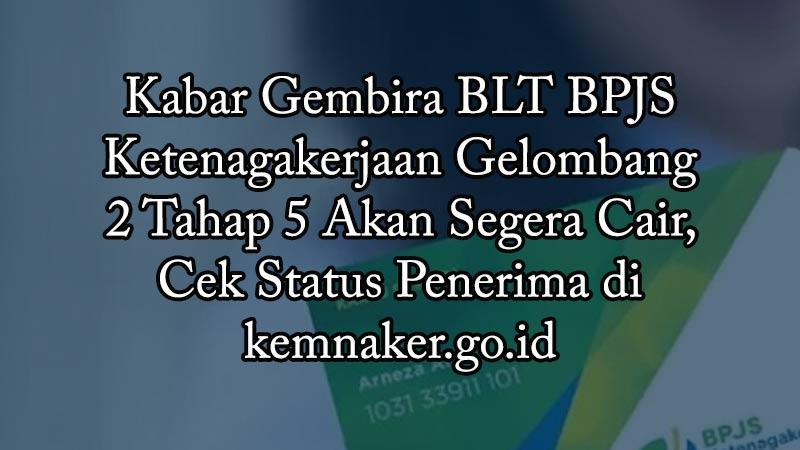 Kabar Gembira BLT BPJS Ketenagakerjaan Gelombang 2 Tahap 5 Akan Segera Cair, Cek Status Penerima di kemnaker.go.id