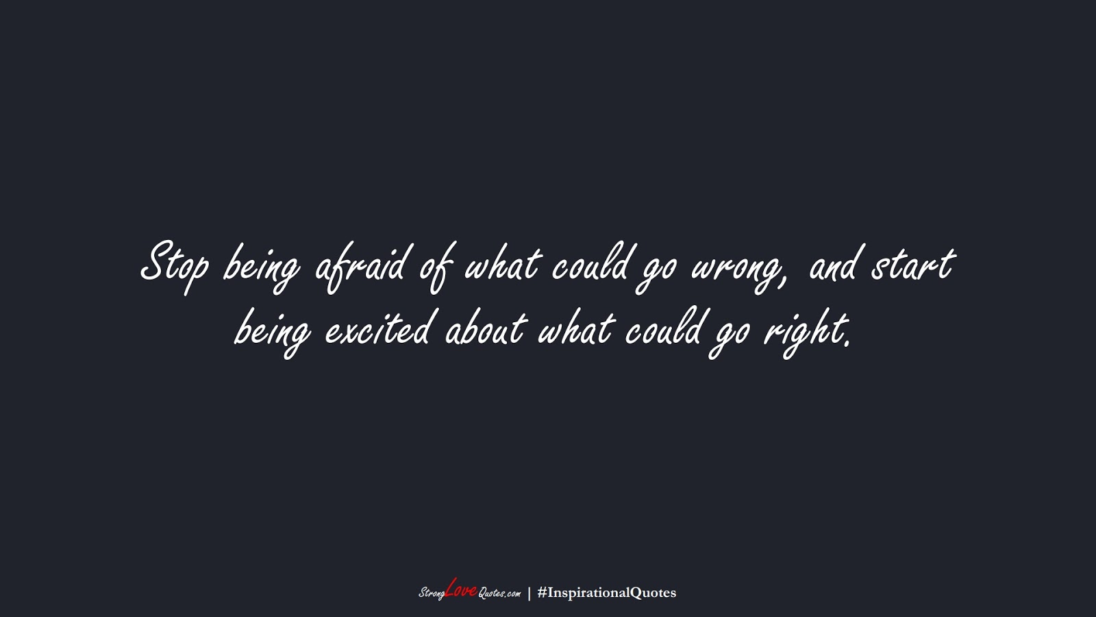 Stop being afraid of what could go wrong, and start being excited about what could go right.FALSE