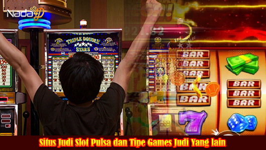 Situs Judi Slot Pulsa dan Tipe Games Judi Yang lain
