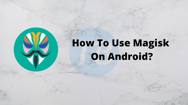 How To Use Magisk On Android?
