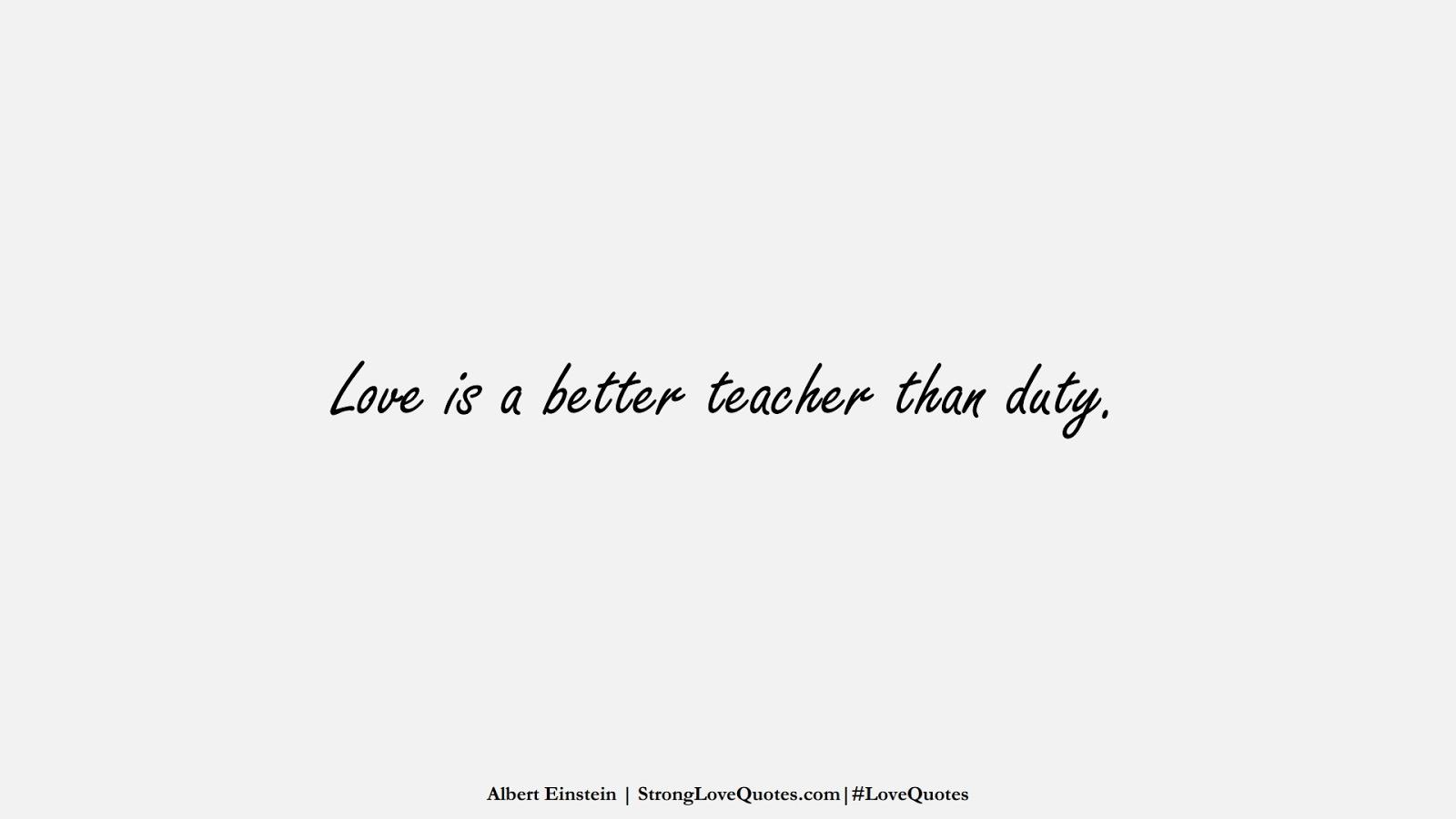 Love is a better teacher than duty. (Albert Einstein);  #LoveQuotes