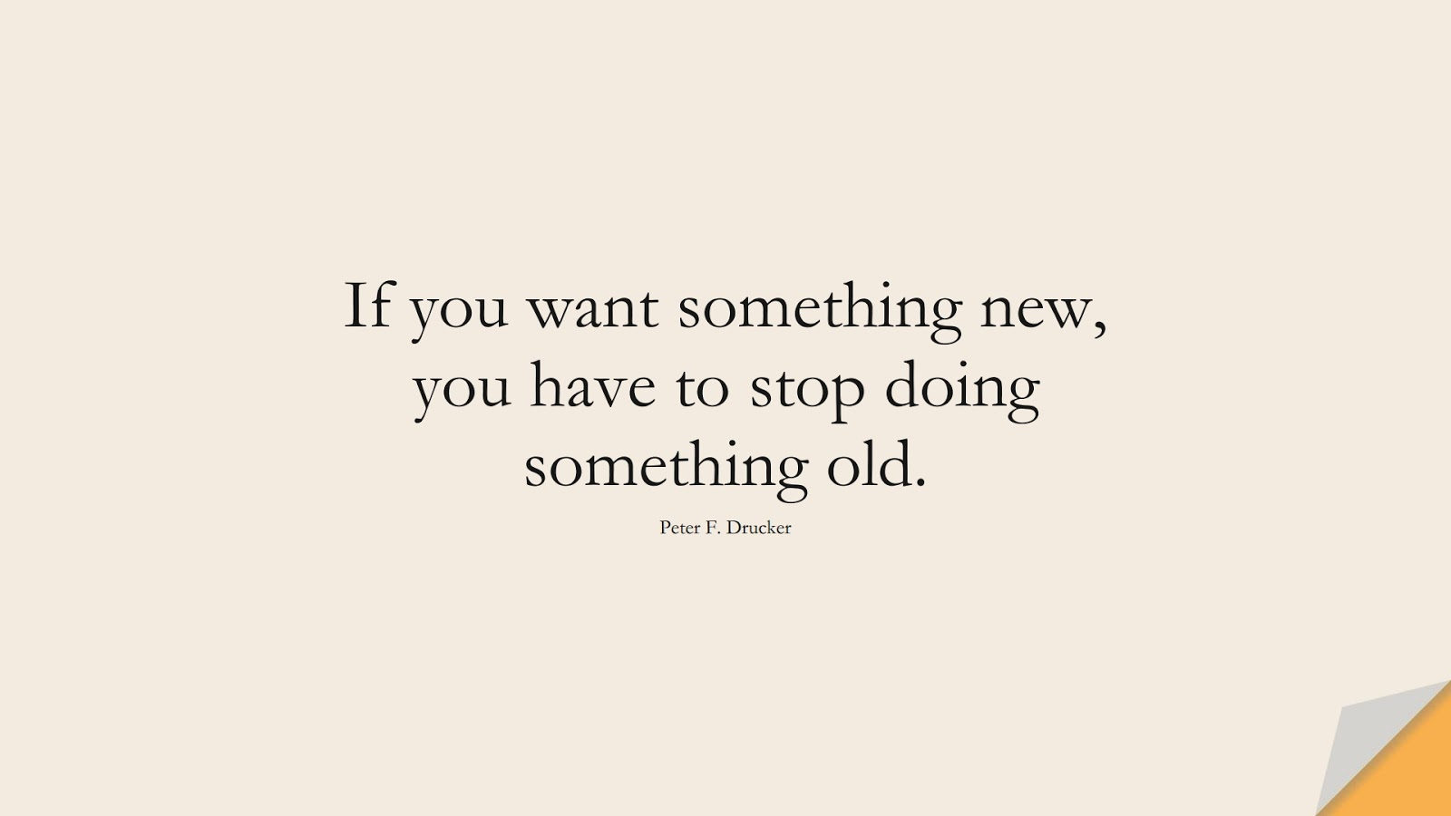 If you want something new, you have to stop doing something old. (Peter F. Drucker);  #HardWorkQuotes