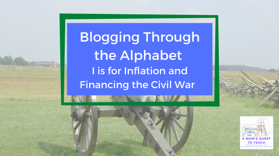 A Mom's Quest to Teach logo: Blogging Through the Alphabet: I is for Inflation and Financing the Civil War background photo of cannon