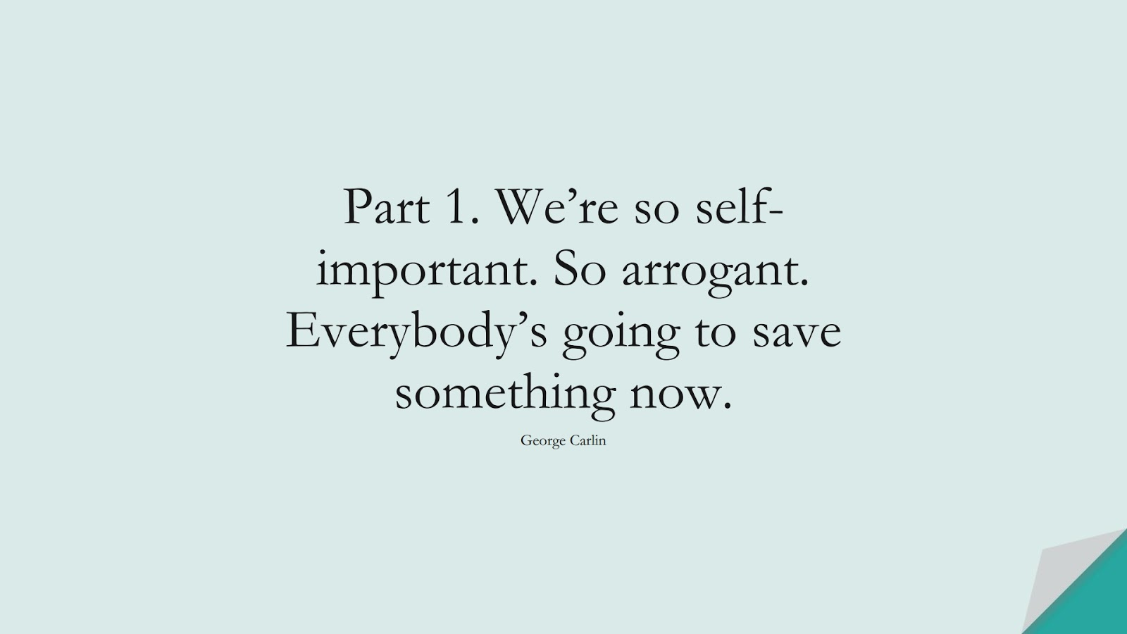 Part 1. We're so self-important. So arrogant. Everybody's going to save something now. (George Carlin);  #HumanityQuotes