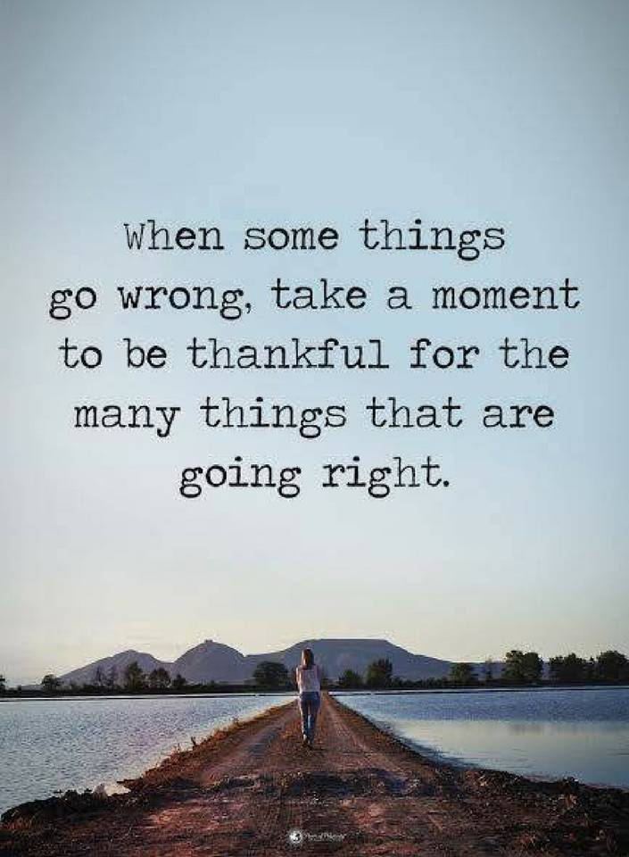 Quotes When Some Things Go Wrong Take A Moment To Be Thankful For