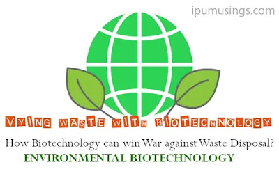 VYING WASTE WITH BIOTECHNOLOGY - How Biotechnology can win War against Waste Disposal? (#biotechnology)(#environment)(#ipumusings)(#waste)