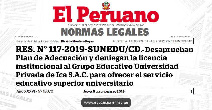 RES. N° 117-2019-SUNEDU/CD - Desaprueban Plan de Adecuación y deniegan la licencia institucional al Grupo Educativo Universidad Privada de Ica S.A.C. para ofrecer el servicio educativo superior universitario
