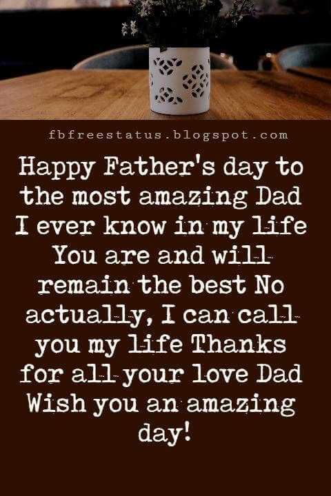Happy Fathers Day Messages, Happy Father's day to the most amazing Dad I ever know in my life You are and will remain the best No actually, I can call you my life Thanks for all your love Dad Wish you an amazing day!