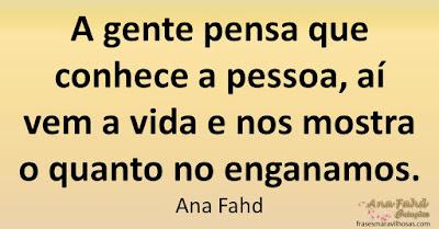 A gente pensa que conhece a pessoa, aí vem a vida e nos mostra o quanto no enganamos. Ana Fahd