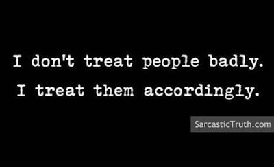I don't treat people badly. I treat them accordingly