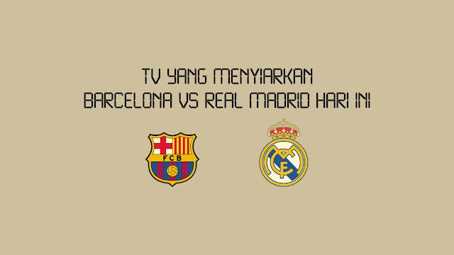 TV Yang Menyiarkan Barcelona vs Real Madrid Hari Ini