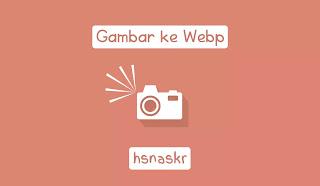 Hasan Askari: cara mudah mengubah gambar ke webp