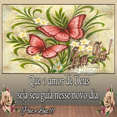 Que o amor de Deus  seja seu guia nesse novo dia.  Paz e Luz!!! Bom dia