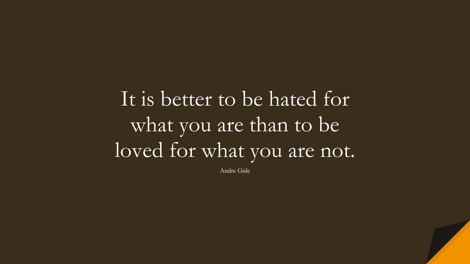 It is better to be hated for what you are than to be loved for what you are not. (Andre Gide);  #LifeQuotes