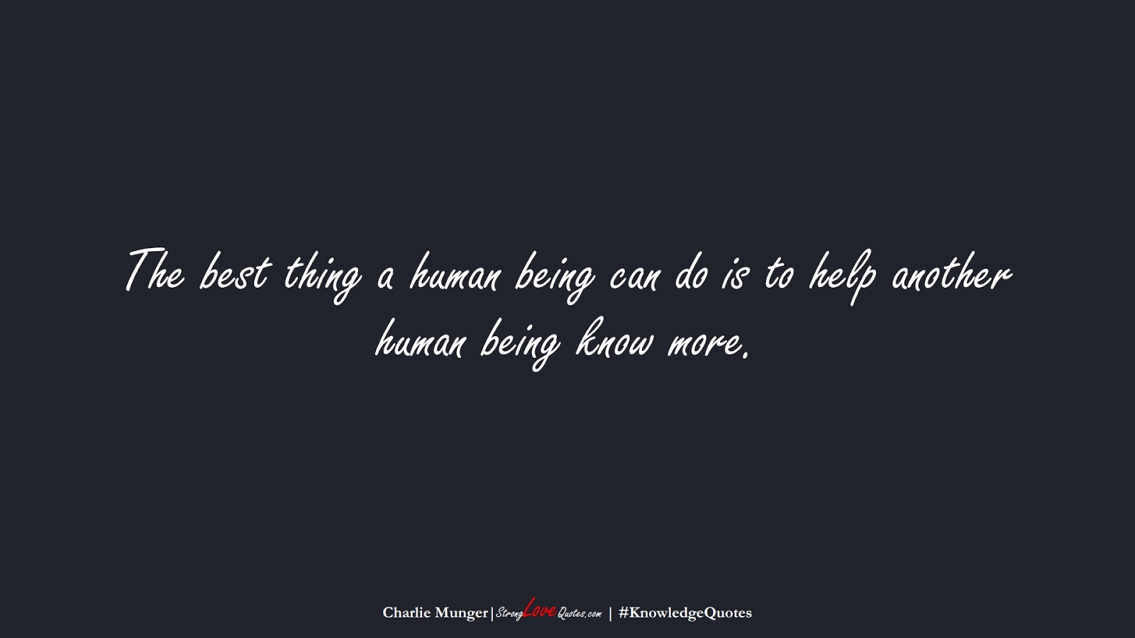 The best thing a human being can do is to help another human being know more. (Charlie Munger);  #KnowledgeQuotes