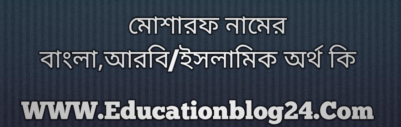 Mosaraf name meaning in Bengali, মোশারফ নামের অর্থ কি, মোশারফ নামের বাংলা অর্থ কি, মোশারফ নামের ইসলামিক অর্থ কি, মোশারফ কি ইসলামিক /আরবি নাম