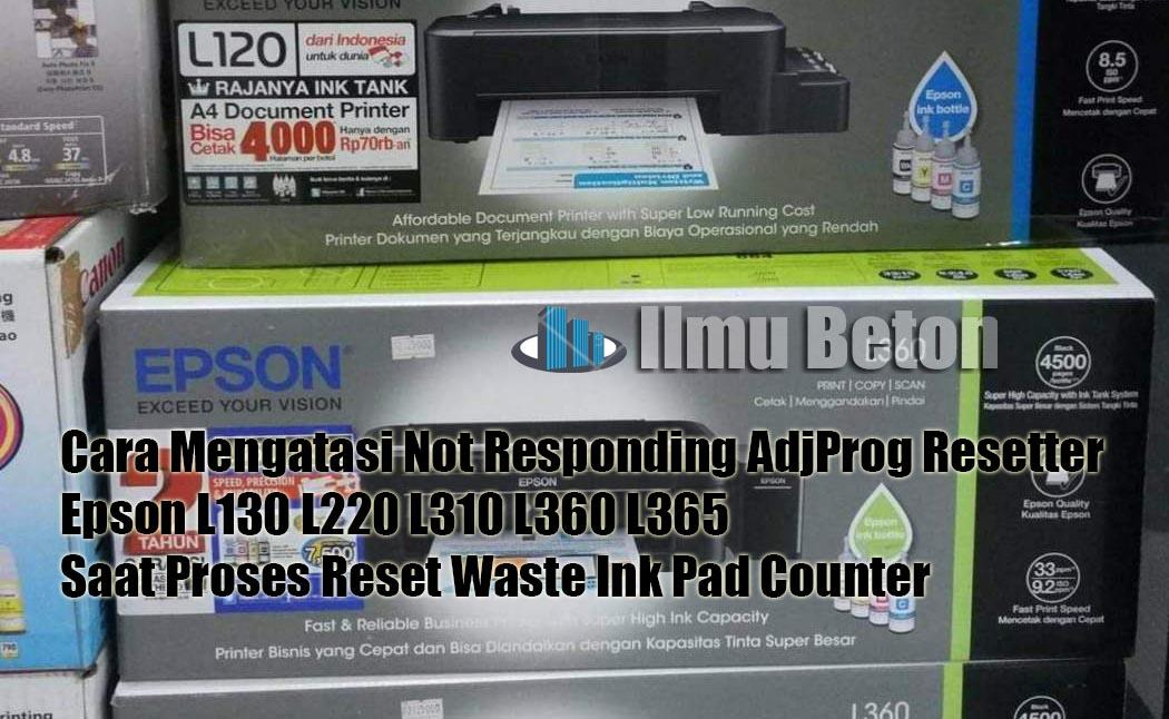 Cara Mengatasi Not Responding Adjprog Resetter Epson L130 L220 L310 L360 L365 Saat Proses Reset Waste Ink Pad Counter Ilmu Beton