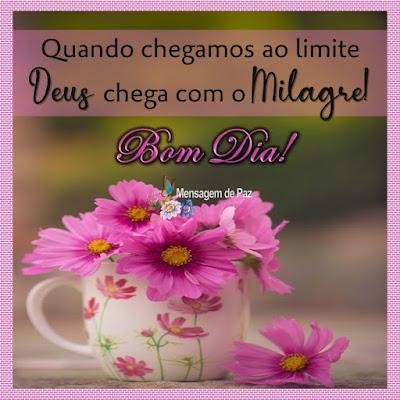 Quando chegamos ao limite   Deus chega com o Milagre!  Bom Dia!