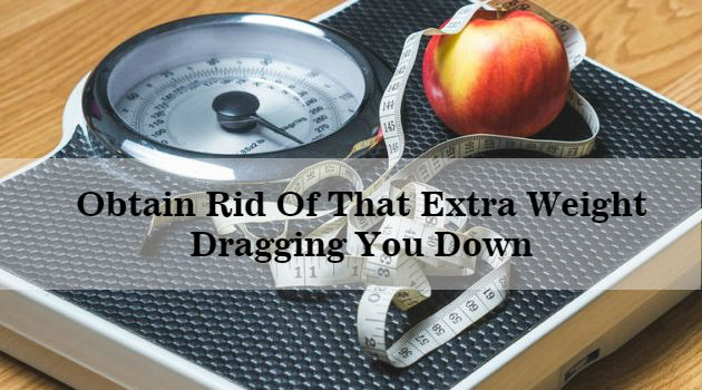 Obtain Rid Of That Extra Weight Dragging You Down