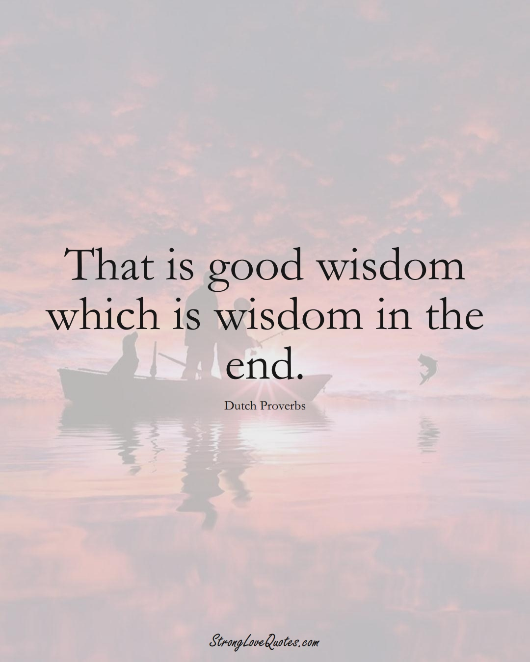 That is good wisdom which is wisdom in the end. (Dutch Sayings);  #EuropeanSayings