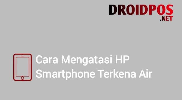 Cara Mengatasi HP Smartphone Terkena Air