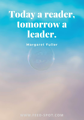 Today a reader, tomorrow a leader. __ Margaret Fuller
