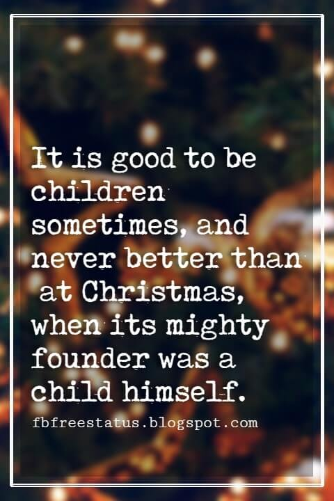Merry Christmas Quotes, It is good to be children sometimes, and never better than at Christmas, when its mighty founder was a child himself.- Charles Dickens