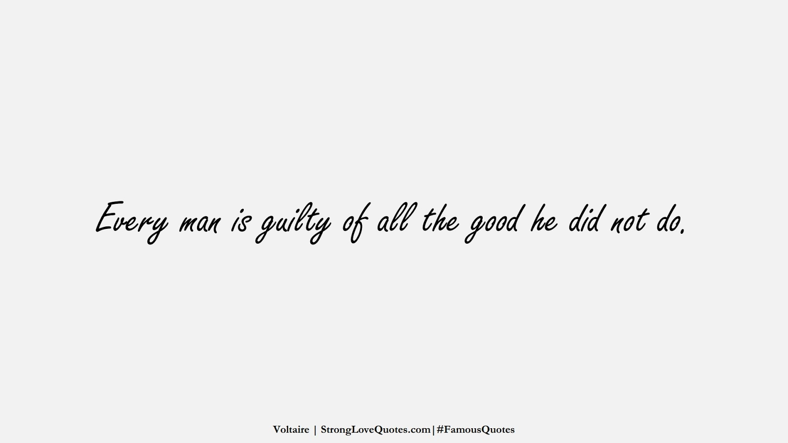 Every man is guilty of all the good he did not do. (Voltaire);  #FamousQuotes