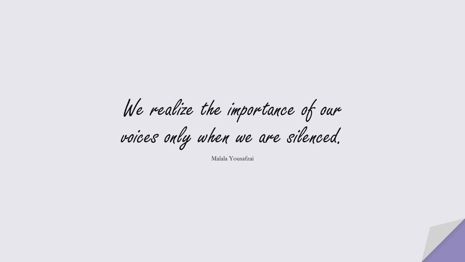 We realize the importance of our voices only when we are silenced. (Malala Yousafzai);  #HumanityQuotes