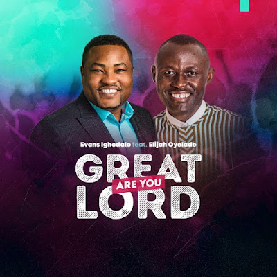 Evans Ighodalo ft. Elijah Oyelade - Great Are You Lord Lyrics & Mp3 Download