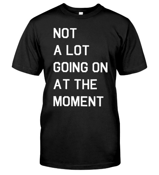 Not A Lot Going On At The Moment Hoodie, Not A Lot Going On At The Moment T Shirt