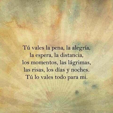 tu vales la espera, la distancia,los momentos , tu lo vales todo para mi