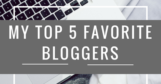 My Top 5 Favorite Bloggers