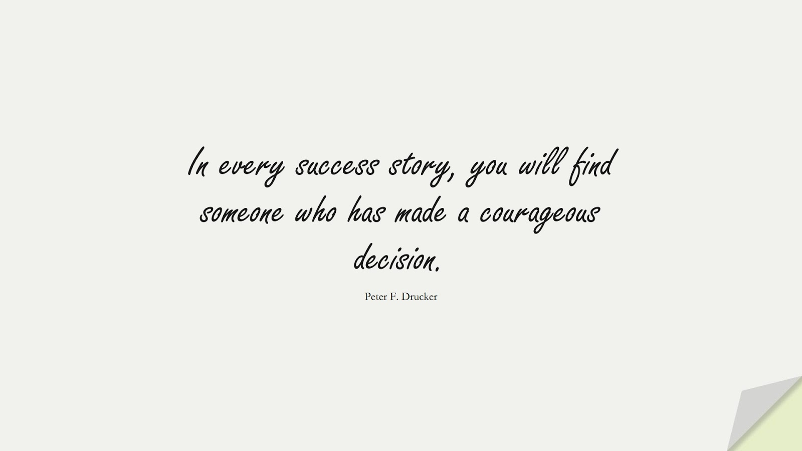 In every success story, you will find someone who has made a courageous decision. (Peter F. Drucker);  #LifeQuotes