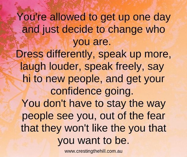 You're allowed to get up one day and just decide to change who you are.