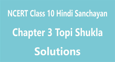 NCERT Class 10 Hindi Sanchayan Chapter 3 Topi Shukla
