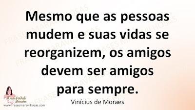Mesmo que as pessoas mudem e suas vidas se reorganizem, os amigos devem ser amigos para sempre. Vinícius de Moraes