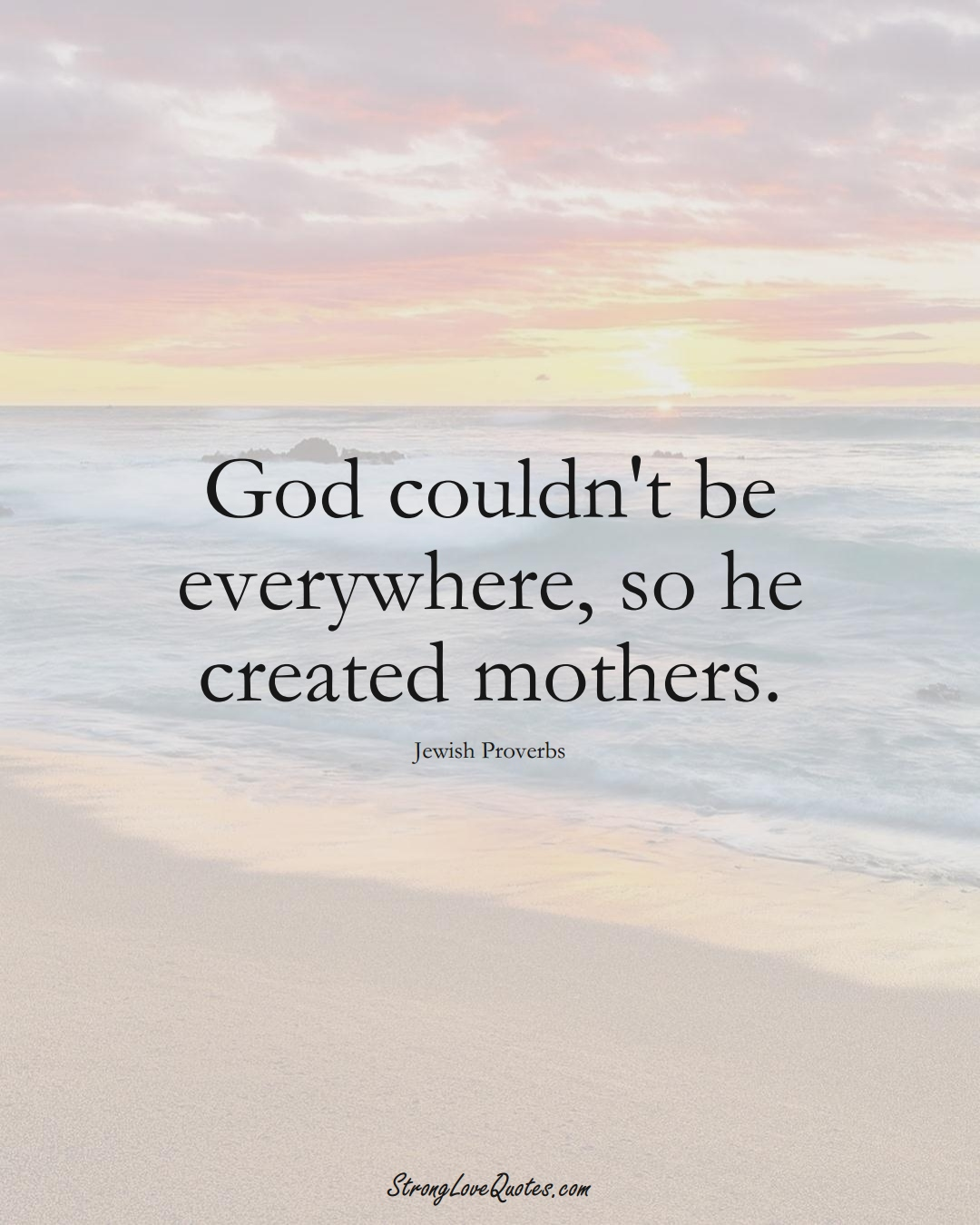 God couldn't be everywhere, so he created mothers. (Jewish Sayings);  #aVarietyofCulturesSayings