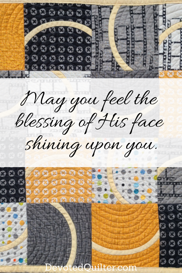 May you feel the blessing of His face shining upon you | DevotedQuilter.com