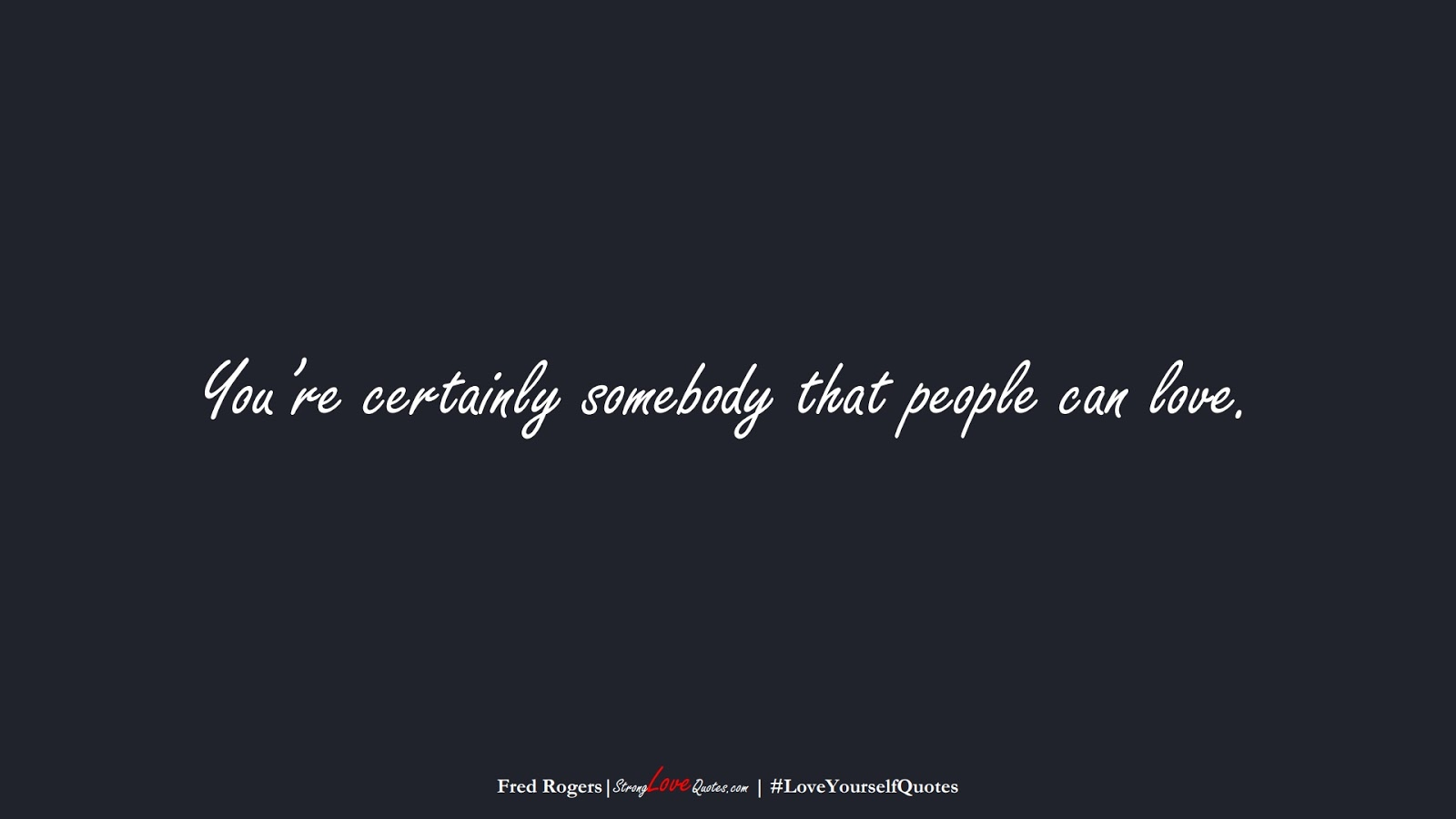 You're certainly somebody that people can love. (Fred Rogers);  #LoveYourselfQuotes