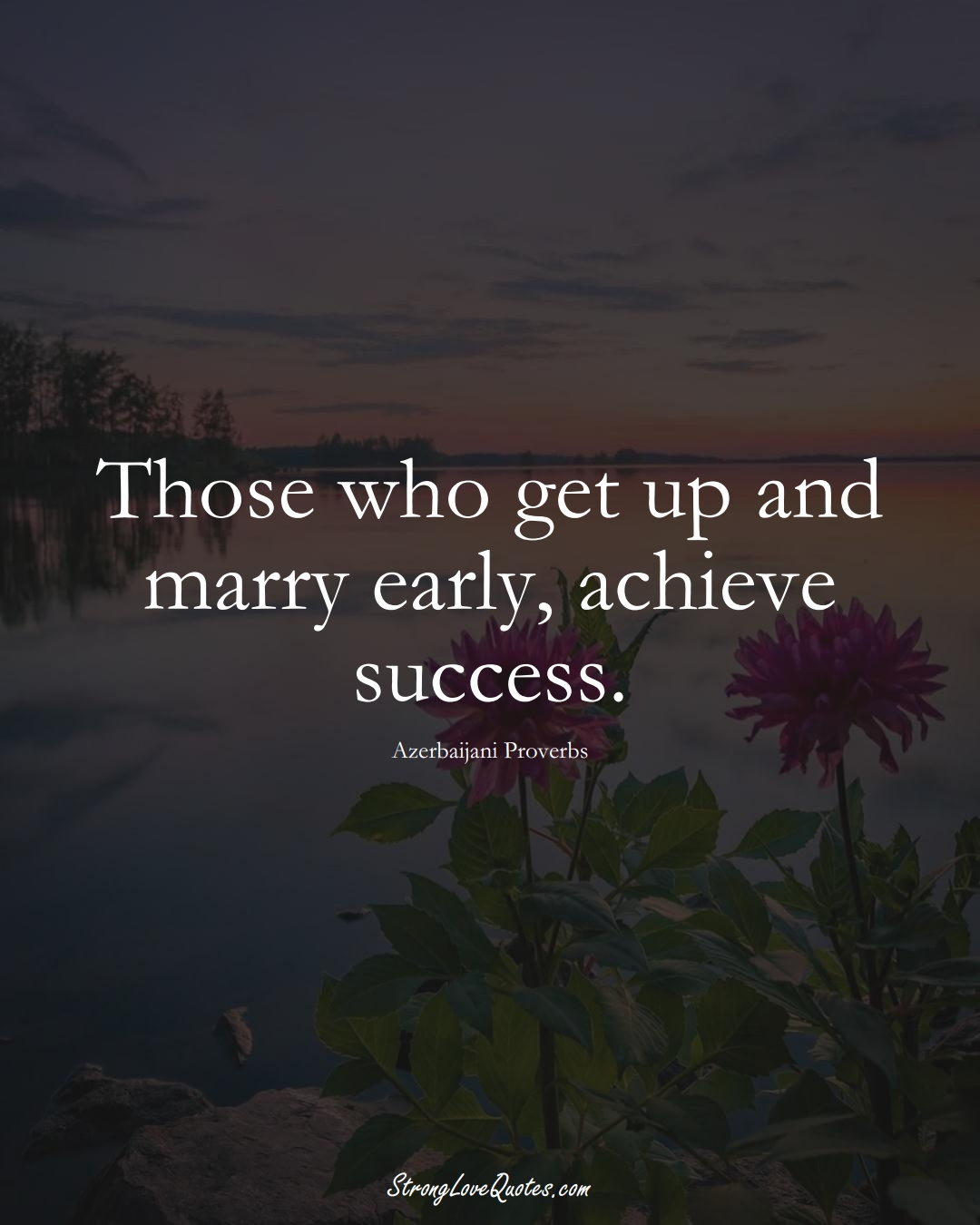 Those who get up and marry early, achieve success. (Azerbaijani Sayings);  #AsianSayings