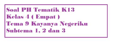 Soal PAS K13 Kelas 4 Tema 9 Kayanya Negeriku