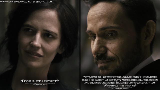 Vanessa Ives: Do you have a favorite? Alexander Sweet: Not meant to. But mostly the unloved ones. The unvisited ones. The cases that get dusty and ignored. All the broken and shunned creatures. Someone's got to care for them. Who shall it be if not us?