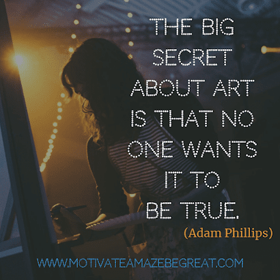 "Aesthetic Quotes And Beautiful Sayings With Deep Meaning:  ""The big secret about Art is that no one wants it to be true."" - Adam Phillips"