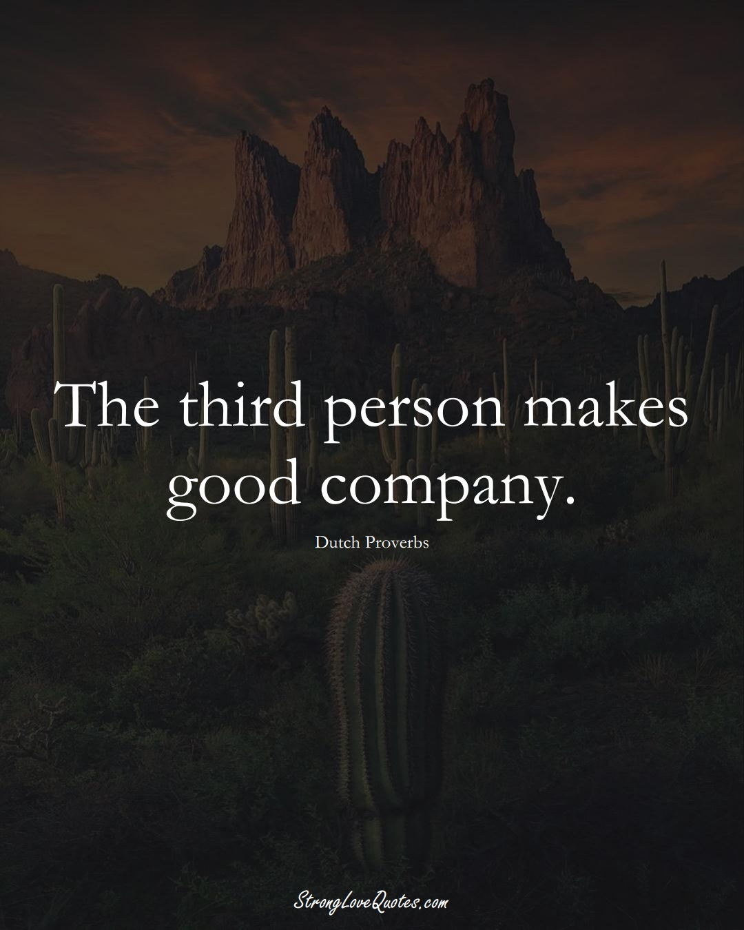 The third person makes good company. (Dutch Sayings);  #EuropeanSayings