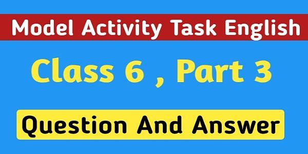 ষষ্ঠ শ্রেণির ইংরেজি মডেল অ্যাক্টিভিটি টাস্ক পার্ট 3 । Model Activity Task English Class 6 Question And Answer Part 3  ।