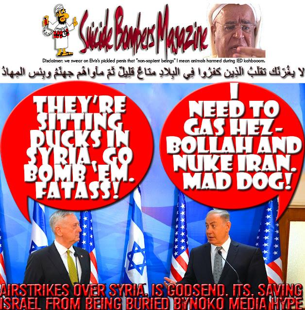 🔥I need to gas Hezbollah and Nuke Iran. Mad Dog! They're sitting Ducks in Syria. Go bomb 'em. Fatass! 🔥 لا يغُرّنّك تقلُّبُ الّذِين كفرُوا فِي البِلادِ متاعٌ قلِيلٌ ثُمّ مأواهُم جهنّمُ وبِئس المِهادُ ⛩Airstrikes over Syria. Is Godsend, its, Saving Israel from being buried by NoKo Media Hype⛩