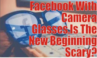 Facebook With Camera Glasses,Is The New Beginning Scary?